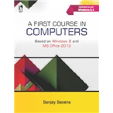 A FIRST COURSE IN COMPUTERS (BASED ON WINDOWS 8 AND MS OFFICE 2013) Sanjay Saxena